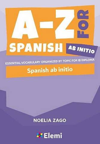 A-Z for Spanish Ab Initio: Essential vocabulary organized by topic for IB Diploma - Noelia Zago - 9781916413184
